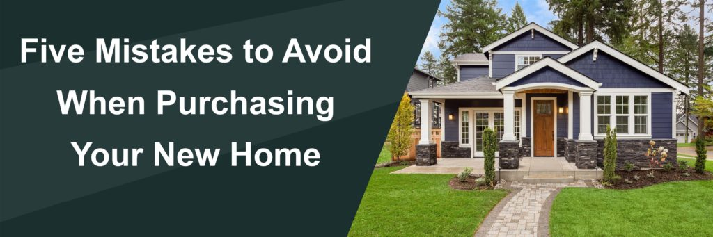 Five Mistakes to Avoid When Purchasing Your New Home.
