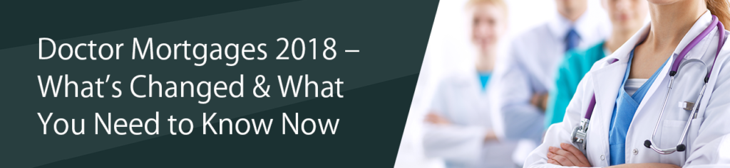 Doctor Mortgages 2018 – What's Changed & What You Need to Know Now