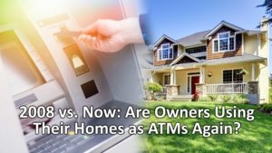 2008 vs. Now: Are Home Owners Using Their Homes as ATMs Again?